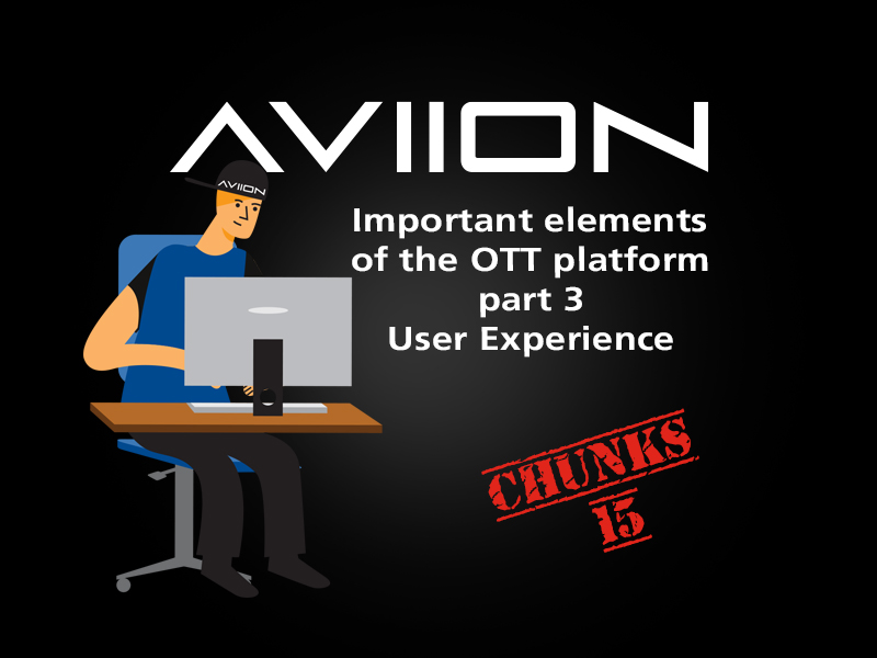 AVIION Chunks Vol 15. Important elements of the OTT platform part 3 – User Experience